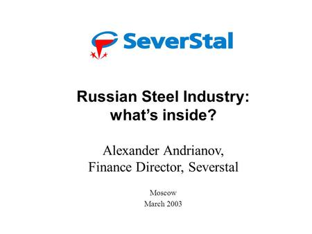 Severstal: Overview and Forecast Alexander Andrianov, Finance Director London February 2003 Russian Steel Industry: what's inside? Alexander Andrianov,