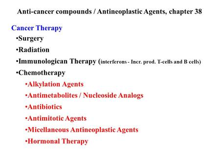Anti-cancer compounds / Antineoplastic Agents, chapter 38 Cancer Therapy Surgery Radiation Immunologican Therapy ( interferons - Incr. prod. T-cells and.