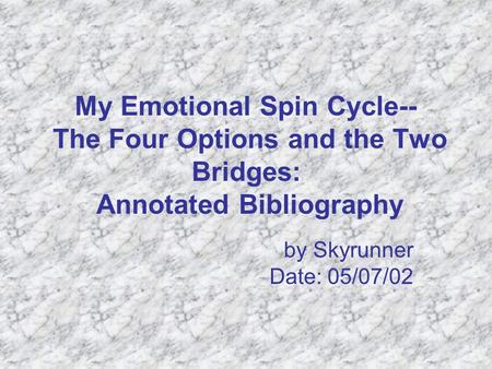 My Emotional Spin Cycle-- The Four Options and the Two Bridges: Annotated Bibliography by Skyrunner Date: 05/07/02.