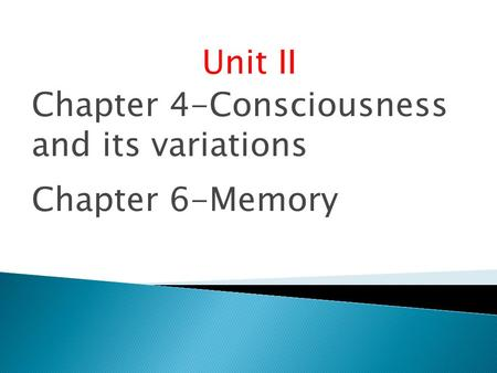 Unit II Chapter 4-Consciousness and its variations Chapter 6-Memory.