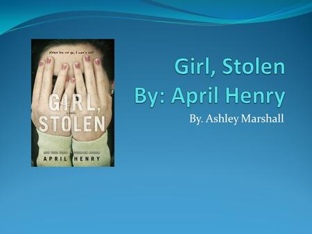 By. Ashley Marshall. A is for April Henry She is the author of the book.