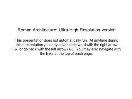 Roman Architecture: Ultra-High Resolution version This presentation does not automatically run. At anytime during this presentation you may advance forward.