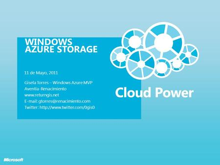 WINDOWS AZURE STORAGE 11 de Mayo, 2011 Gisela Torres – Windows Azure MVP Aventia-Renacimiento    Twitter: