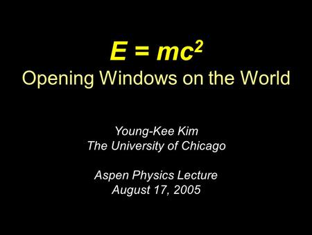 E = mc 2 Opening Windows on the World Young-Kee Kim The University of Chicago Aspen Physics Lecture August 17, 2005.