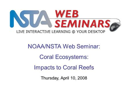 NOAA/NSTA Web Seminar: Coral Ecosystems: Impacts to Coral Reefs LIVE INTERACTIVE YOUR DESKTOP Thursday, April 10, 2008.