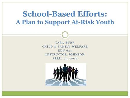 TARA BURR CHILD & FAMILY WELFARE EDU 644 INSTRUCTOR JOHNSON APRIL 23, 2015 School-Based Efforts: A Plan to Support At-Risk Youth.