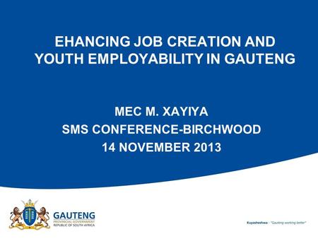EHANCING JOB CREATION AND YOUTH EMPLOYABILITY IN GAUTENG MEC M. XAYIYA SMS CONFERENCE-BIRCHWOOD 14 NOVEMBER 2013.