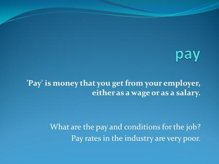 'Pay' is money that you get from your employer, either as a wage or as a salary. What are the pay and conditions for the job? Pay rates in the industry.