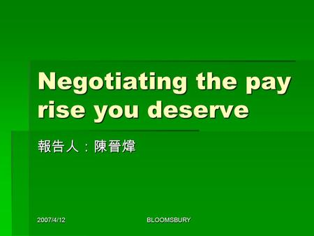 2007/4/12BLOOMSBURY Negotiating the pay rise you deserve 報告人:陳晉煒.