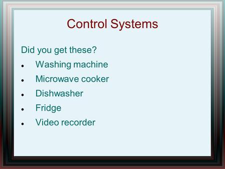 Control Systems Did you get these? Washing machine Microwave cooker Dishwasher Fridge Video recorder.