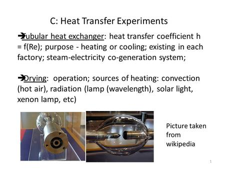 C: Heat Transfer Experiments  Tubular heat exchanger: heat transfer coefficient h = f(Re); purpose - heating or cooling; existing in each factory; steam-electricity.