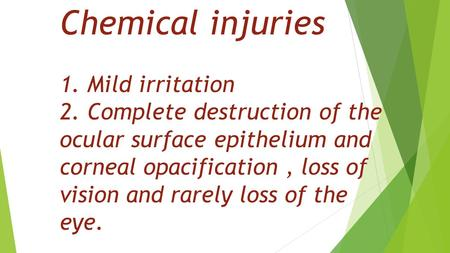 Chemical injuries 1. Mild irritation 2. Complete destruction of the ocular surface epithelium and corneal opacification, loss of vision and rarely loss.