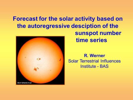 Forecast for the solar activity based on the autoregressive desciption of the sunspot number time series R. Werner Solar Terrestrial Influences Institute.