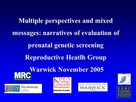 Multiple perspectives and mixed messages: narratives of evaluation of prenatal genetic screening Reproductive Heatlh Group Warwick November 2005.