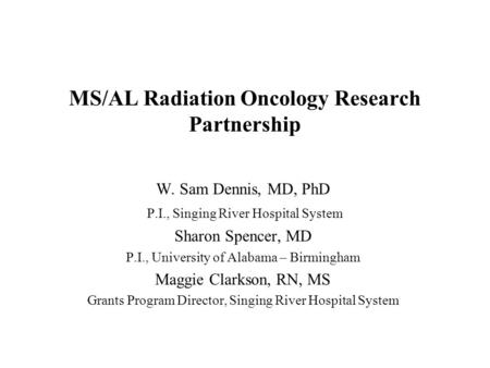 MS/AL Radiation Oncology Research Partnership W. Sam Dennis, MD, PhD P.I., Singing River Hospital System Sharon Spencer, MD P.I., University of Alabama.