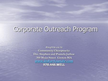Corporate Outreach Program Brought to you by Community Chiropractic Drs. Stephen and Pamela Jarboe 300 Main Street Groton MA www.ItsForYourLife.com 978.448.WELL.