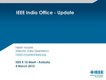 IEEE India Office - Update Harish Mysore Director, India Operations IEEE R 10 Meet – Kolkata 4 March 2012.