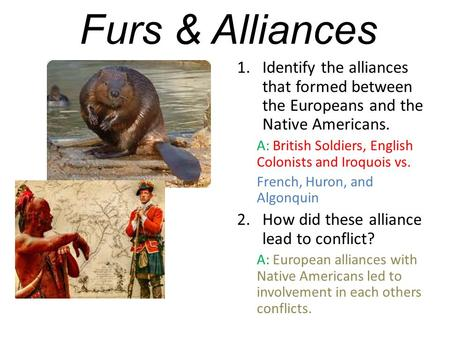 Furs & Alliances Identify the alliances that formed between the Europeans and the Native Americans. A: British Soldiers, English Colonists and Iroquois.