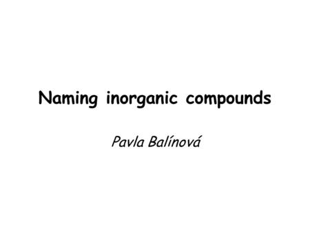 Naming inorganic compounds Pavla Balínová. What is important ?? symbols and English names of elements (see Periodic table, groups IA – VIIIA and IIIB.