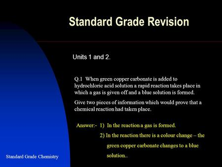 Standard Grade Revision Units 1 and 2. Q.1 When green copper carbonate is added to hydrochloric acid solution a rapid reaction takes place in which a gas.