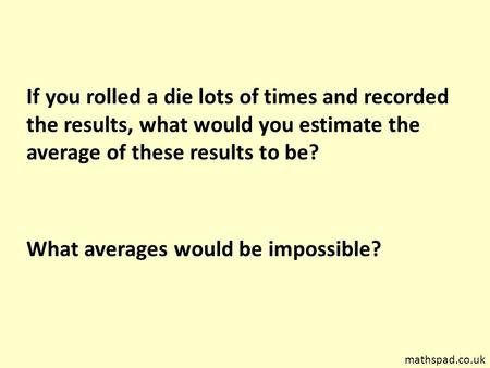 If you rolled a die lots of times and recorded the results, what would you estimate the average of these results to be? What averages would be impossible?
