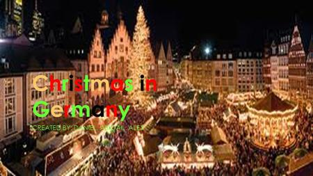 Christmas inGermanyChristmas inGermany CREATED BY: DANIEL, ABIGAIL, ALEX.