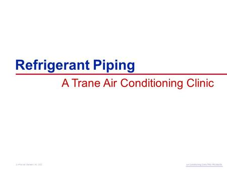 Refrigerant Piping A Trane Air Conditioning Clinic Air Conditioning Clinic TRG-TRC006-EN © American Standard Inc. 2002.
