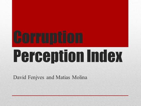 Corruption Perception Index David Fenjves and Matias Molina.