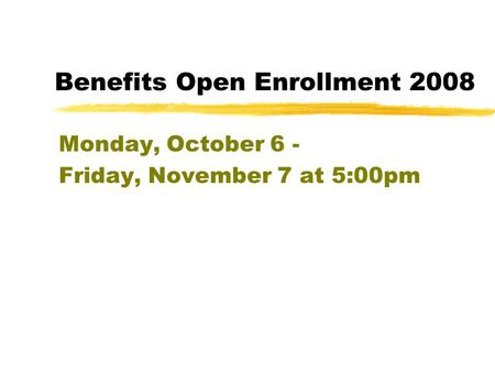 Benefits Open Enrollment 2008 Monday, October 6 - Friday, November 7 at 5:00pm.