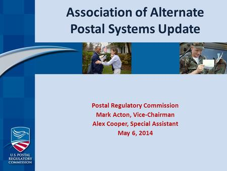 Association of Alternate Postal Systems Update Postal Regulatory Commission Mark Acton, Vice-Chairman Alex Cooper, Special Assistant May 6, 2014.