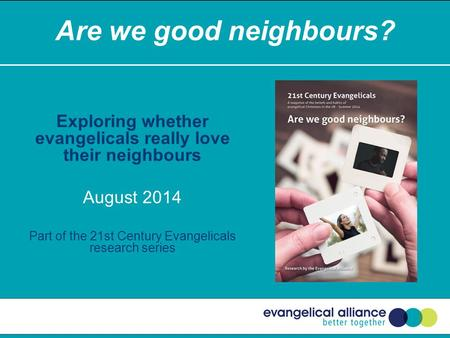 Are we good neighbours? Exploring whether evangelicals really love their neighbours August 2014 Part of the 21st Century Evangelicals research series.