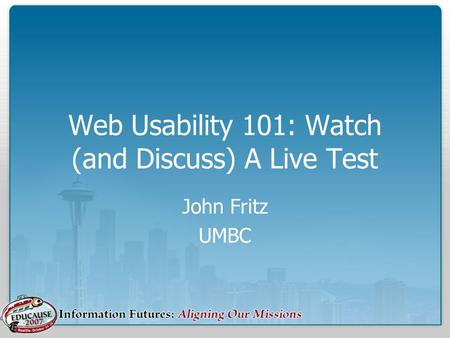 Web Usability 101: Watch (and Discuss) A Live Test John Fritz UMBC.