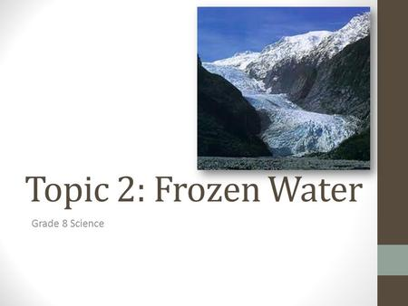 Topic 2: Frozen Water Grade 8 Science. Distribution of water on earth Groundwater = 0.63% Rivers/Lakes/Ponds = 0.02% Glaciers/Ice sheets = 2.15% Oceans.
