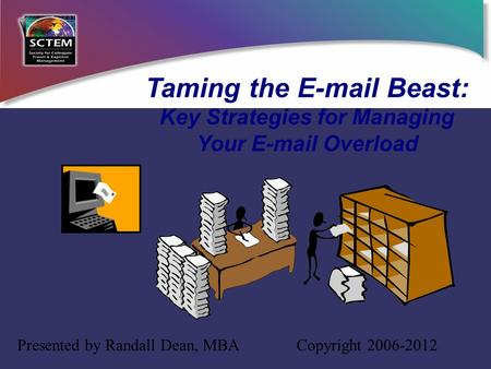 Taming the E-mail Beast: Key Strategies for Managing Your E-mail Overload Presented by Randall Dean, MBA Copyright 2006-2012.