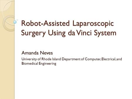 Robot-Assisted Laparoscopic Surgery Using da Vinci System Amanda Neves University of Rhode Island Department of Computer, Electrical, and Biomedical Engineering.