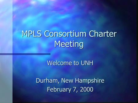 MPLS Consortium Charter Meeting Welcome to UNH Durham, New Hampshire February 7, 2000.
