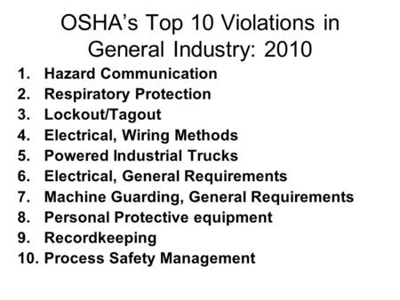 OSHA's Top 10 Violations in General Industry: 2010 1.Hazard Communication 2.Respiratory Protection 3.Lockout/Tagout 4.Electrical, Wiring Methods 5.Powered.