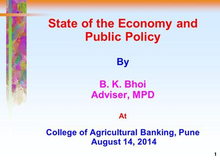 1 State of the Economy and Public Policy By B. K. Bhoi Adviser, MPD At College of Agricultural Banking, Pune August 14, 2014.