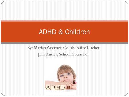 By: Marian Woerner, Collaborative Teacher Julia Ansley, School Counselor ADHD & Children.