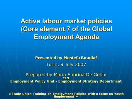 Active labour market policies (Core element 7 of the Global Employment Agenda Presented by Mostefa Boudiaf Turin, 9 July 2007 Prepared by Maria Sabrina.