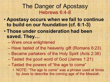 The Danger of Apostasy Hebrews 6:4-8 Apostasy occurs when we fail to continue to build on our foundation (cf. 6:1-3) Those under consideration had been.