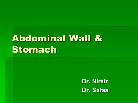 Abdominal Wall & Stomach Dr. Nimir Dr. Safaa Objectives  the abdominal wall  Define the abdominal wall.  the layers  Enlist the layers..   Give.