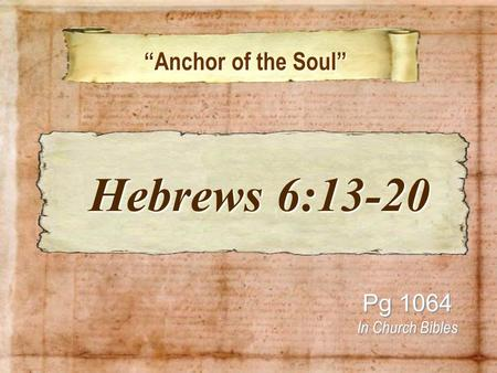 """Anchor of the Soul"" ""Anchor of the Soul"" Pg 1064 In Church Bibles Hebrews 6:13-20 Hebrews 6:13-20."