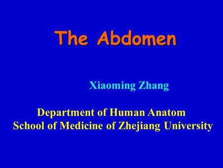 The Abdomen Department of Human Anatom School of Medicine of Zhejiang University Xiaoming Zhang.