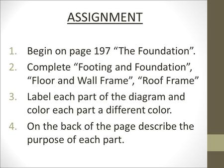 "ASSIGNMENT 1.Begin on page 197 ""The Foundation"". 2.Complete ""Footing and Foundation"", ""Floor and Wall Frame"", ""Roof Frame"" 3.Label each part of the diagram."