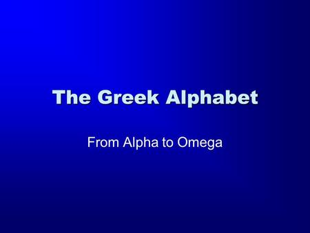 "The Greek Alphabet From Alpha to Omega. A a Name: Alpha Sound: ""Father"" ""I am the Alpha and the Omega"""
