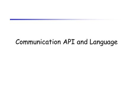 Communication API and Language. Communication API Issues –Should there be a common communication API? Generally a good idea –Make network vendors do more.