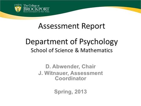 Assessment Report Department of Psychology School of Science & Mathematics D. Abwender, Chair J. Witnauer, Assessment Coordinator Spring, 2013.