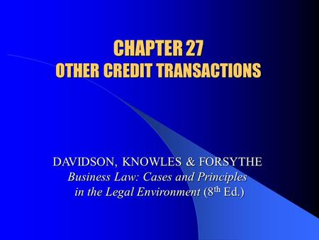 CHAPTER 27 OTHER CREDIT TRANSACTIONS DAVIDSON, KNOWLES & FORSYTHE Business Law: Cases and Principles in the Legal Environment (8 th Ed.)