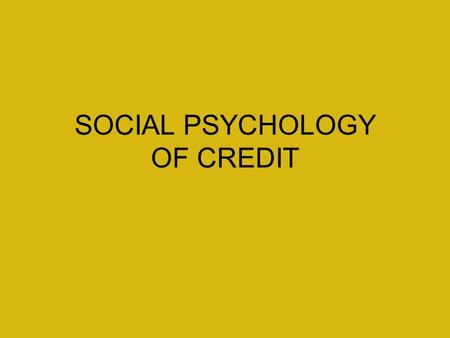 SOCIAL PSYCHOLOGY OF CREDIT. WHY DO WE USE CREDIT? Convenience Safety To track purchases Instant or spontaneous purchases Gifts To pay other bills.